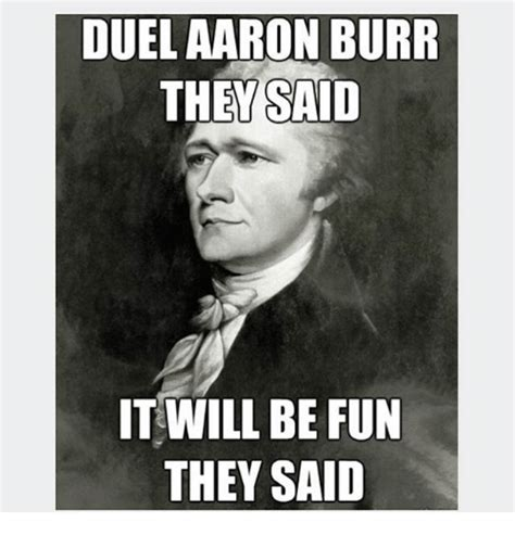 Memes What Are They - duel aaron burr they said it will be fun they said meme