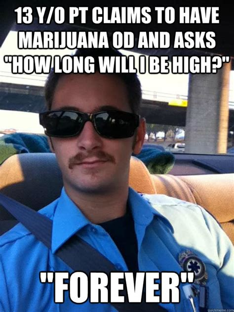 Emt Memes - 13 y o pt claims to have marijuana od and asks quot how long