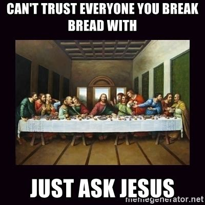 Last Supper Meme - can t trust everyone you break bread with just ask jesus