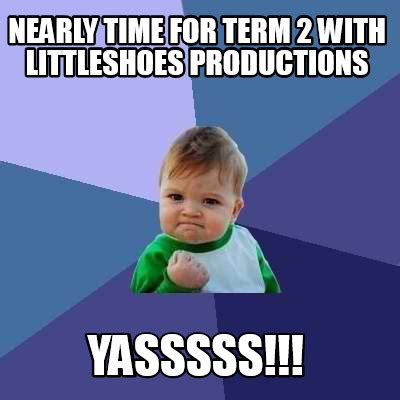 Yasssss Meme - meme creator nearly time for term 2 with littleshoes