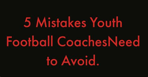 5 Mistakes To Avoid by Five Mistakes For Youth Football Coaches To Avoid Youth