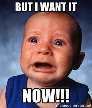 I Need It Meme - but i want it now crying baby meme generator