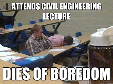 Civil Engineering Meme - attends civil engineering lecture dies of boredom