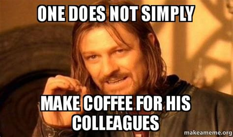 One Does Not Simply Meme Picture - one does not simply make coffee for his colleagues one