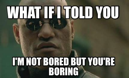 Im You From The You Are A Photo Pool by Meme Creator What If I Told You I M Not Bored But You Re