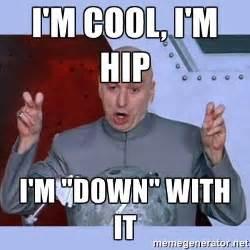 Meme M - i m cool i m hip i m quot down quot with it dr evil meme meme