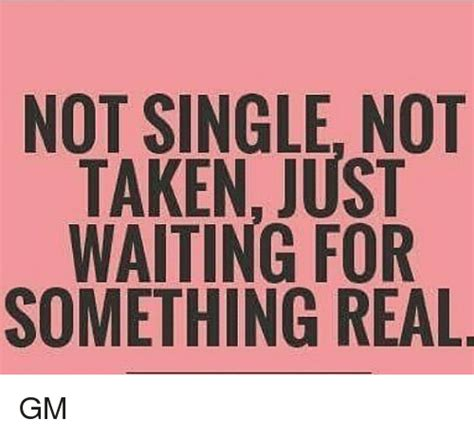 I Am Not Single not single not taken just waiting for something real gm