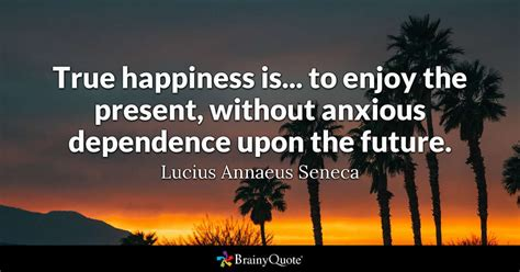 what is a happy l true happiness is to enjoy the present without anxious