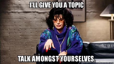 mike myers coffee talk meme i ll give you a topic talk amongst yourselves make a meme