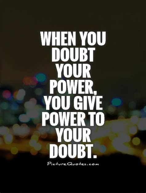 When Was Your by When You Doubt Your Power You Give Power To Your