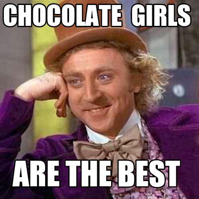 Chocolate Memes - meme creator chocolate girls are the best meme generator