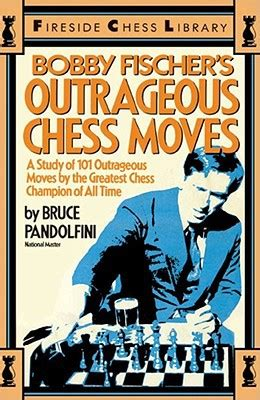 the best move fischer books bobby fischer s outrageous chess by bruce pandolfini