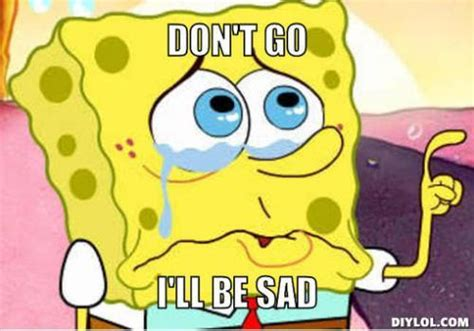 Dont Be Sad Meme - don t go i ll be sad sad memes picsmine