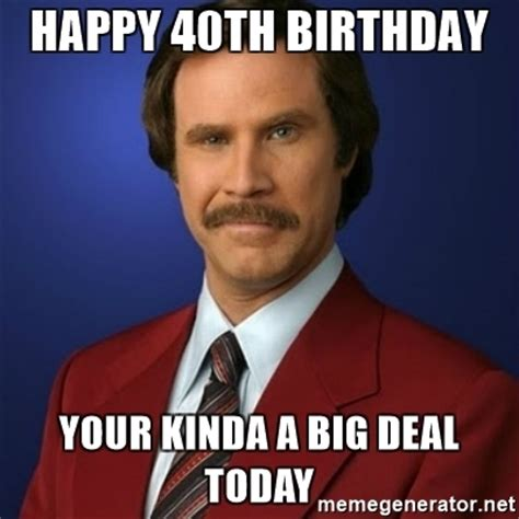 Happy 40th Birthday Meme - happy 40th birthday your kinda a big deal today