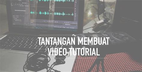 membuat video tutorial tantangan dalam membuat video tutorial ardisaz