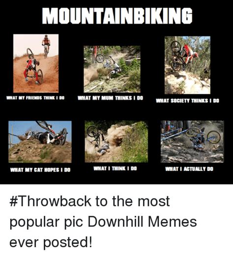 Most Popular Memes Ever - mountainbiking what my friends think ido what my mum