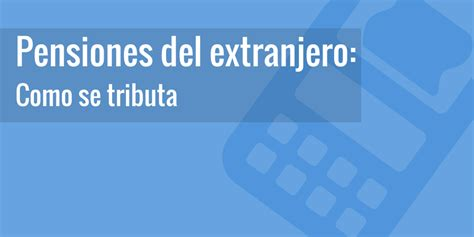 la tributacin de las pensiones del extranjero 191 c 243 mo declaro la pensi 243 n del extranjero