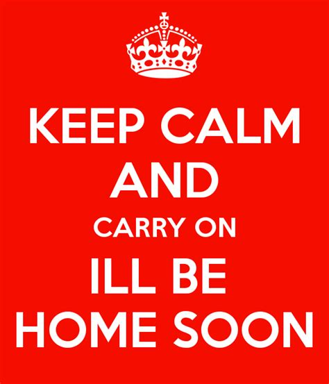 keep calm and carry on ill be home soon keep calm and