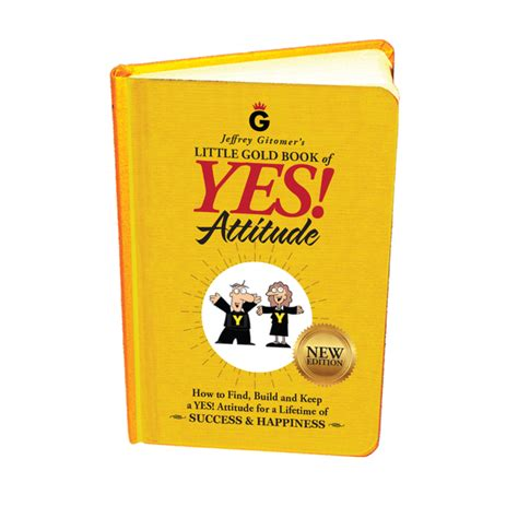 jeffrey gitomer s gold book of yes attitude new edition updated revised how to find build and keep a yes attitude for a lifetime of success happiness books buy gitomer gitomer store