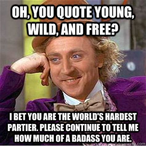 You Re A Badass Meme - oh you quote young wild and free i bet you are the