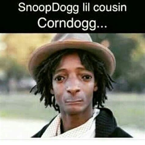 Funny Cousin Memes - snoop dogg has a cousin named corn dogg lol crazy and