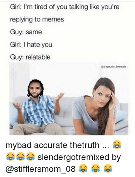 Tired Guy Meme - girl i m tired of you talking like you re replying to