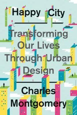 Happy City Transforming Our Lives Through Design happy city charles montgomery 9780374168230