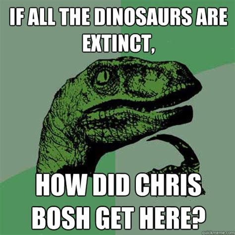 Chris Bosh Dinosaur Meme - if all the dinosaurs are extinct how did chris bosh get