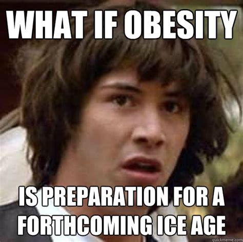 Obese Meme - what if obesity is preparation for a forthcoming ice age