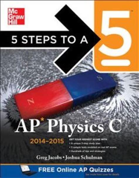 5 steps to a 5 ap physics 1 algebra based 2018 edition 5 steps to a 5 ap physics c 2014 2015 edition by greg