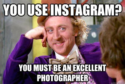 Make Your Own Willy Wonka Meme - you use instagram you must be an excellent photographer