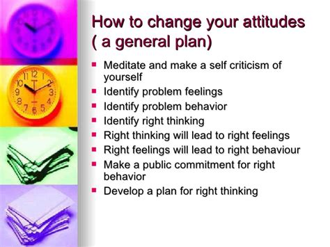 if you cannot change attitude then change behavior