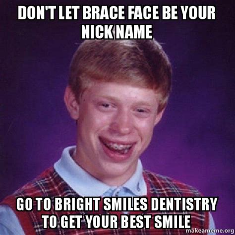 Brace Face Meme - don t let brace face be your nick name go to bright smiles