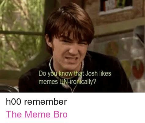 Ironically Liking Memes - do you know that josh likes memes ironically h00 remember