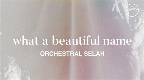 what a beautiful name what a beautiful name orchestral selah hillsong