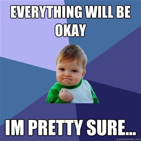 It Will Be Ok everything will be okay im pretty sure success kid