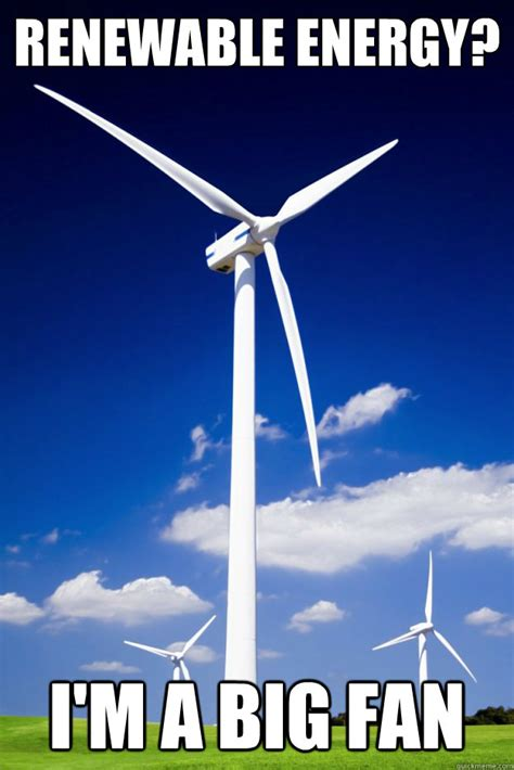 Electricity Meme - renewable energy i m a big fan wind turbine quickmeme