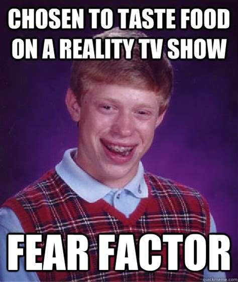 Fear Meme - chosen to taste food on a reality tv show fear factor bad luck brian quickmeme