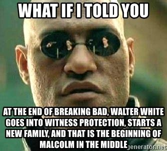 Breaking Bad Malcolm In The Middle Meme - what if i told you at the end of breaking bad walter
