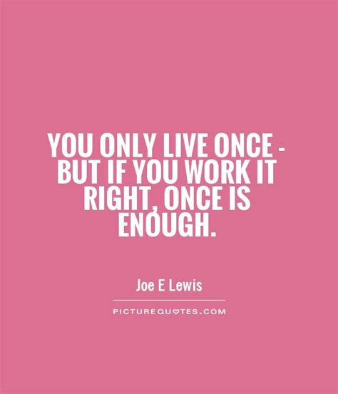 you only live once you only live once but if you work it right once is
