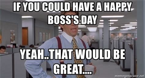 Office Space Meme Blank - if you could have a happy boss s day yeah that would be
