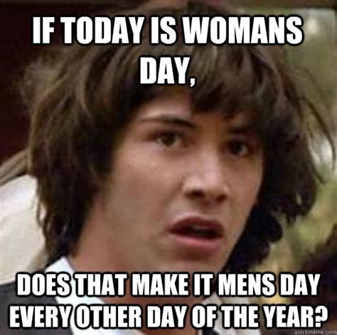 Womans Day Meme - if today is womans day does that make it mens day every