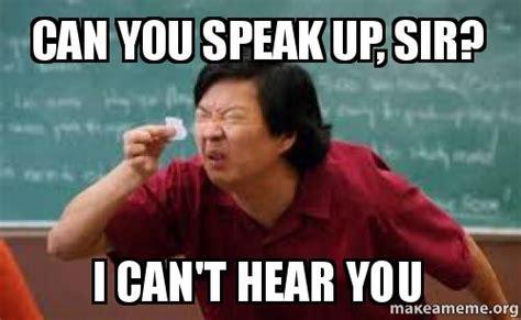 Meme Speak - can you speak up sir i can t hear you make a meme