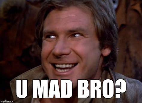U Mad Bro Meme - han solo troll imgflip