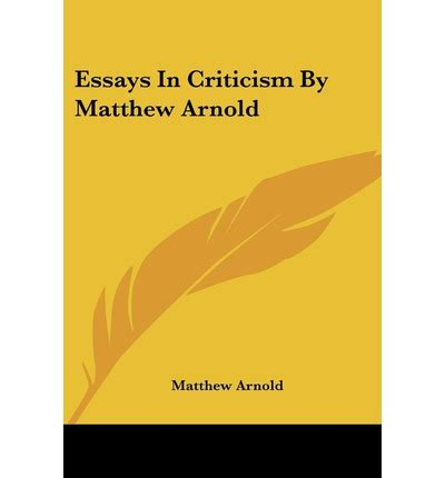Matthew Arnold Essays by Essays In Criticism By Matthew Arnold Matthew Arnold 9781430458494