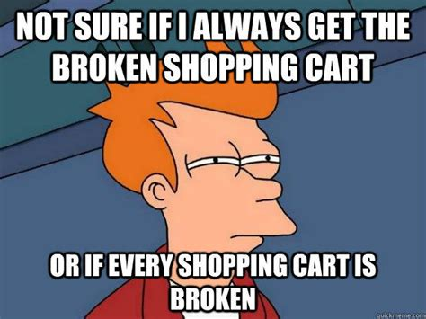 Shopping Cart Meme - not sure if i always get the broken shopping cart or if