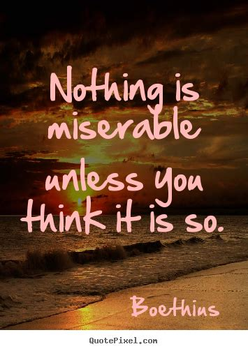 Picture Quotes Nothing Is Miserable Unless You Think It Is So Boethius
