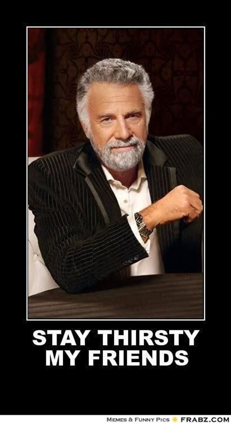 Stay Thirsty My Friends Meme - quot stay thirsty my friends quot the most interesting man in