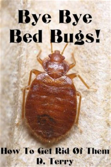 bed bug how to get rid of them bye bye bed bugs how to get rid of them by d terry