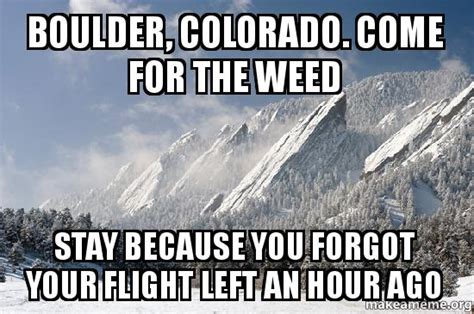 Colorado Memes - boulder colorado come for the weed stay because you forgot your flight left an hour ago